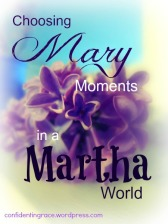 choosingmarymoments, being-mary-instead-of-martha, being-mary-in-martha-world, mary-and-martha, Being Confident of This