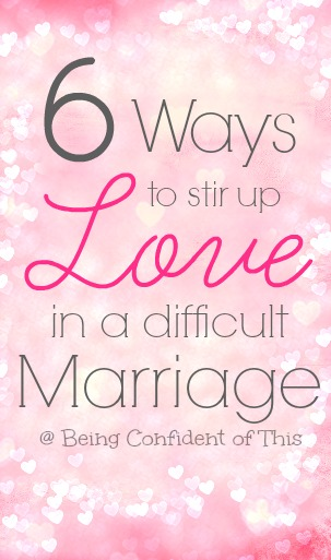6-ways-to-stir-up-love-in-a-difficult-marriage, helping a hurting marriage, struggling wife, difficult marriage, how to feel love, how to fall in love again, how to love a difficult spouse